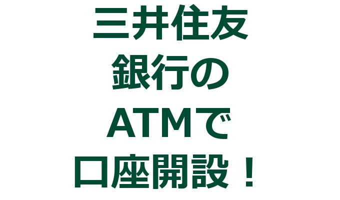三井住友銀行のATMで口座開設した時の流れ|持ち物や注意点など